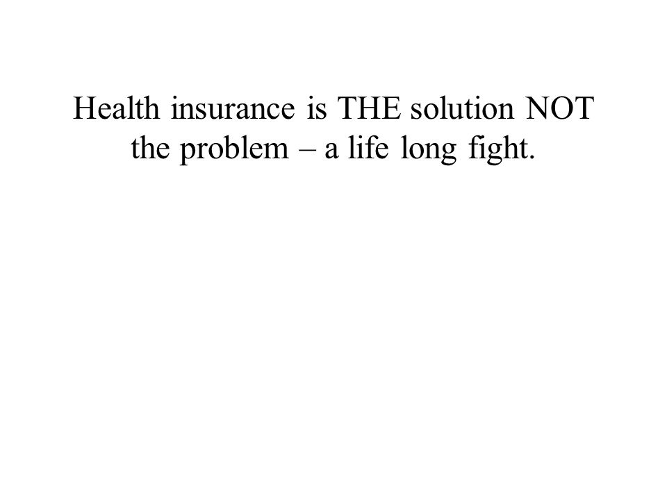 Health insurance is THE solution NOT the problem – a life long fight.