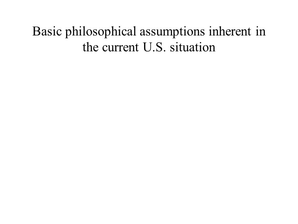 Basic philosophical assumptions inherent in the current U.S. situation