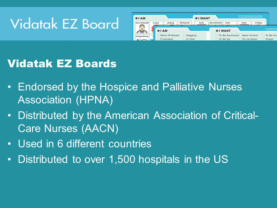 Vidatak EZ Boards Endorsed by the Hospice and Palliative Nurses Association (HPNA) Distributed by the American Association of Critical- Care Nurses (AACN) Used in 6 different countries Distributed to over 1,500 hospitals in the US
