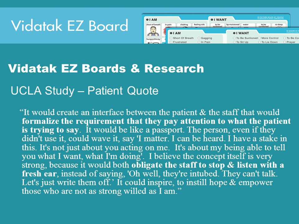 Vidatak EZ Boards & Research UCLA Study – Patient Quote It would create an interface between the patient & the staff that would formalize the requirement that they pay attention to what the patient is trying to say.