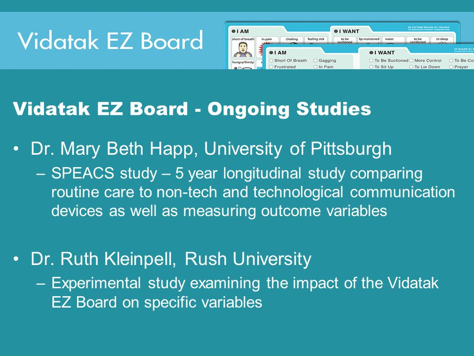 Vidatak EZ Board - Ongoing Studies Dr. Mary Beth Happ, University of Pittsburgh –SPEACS study – 5 year longitudinal study comparing routine care to no