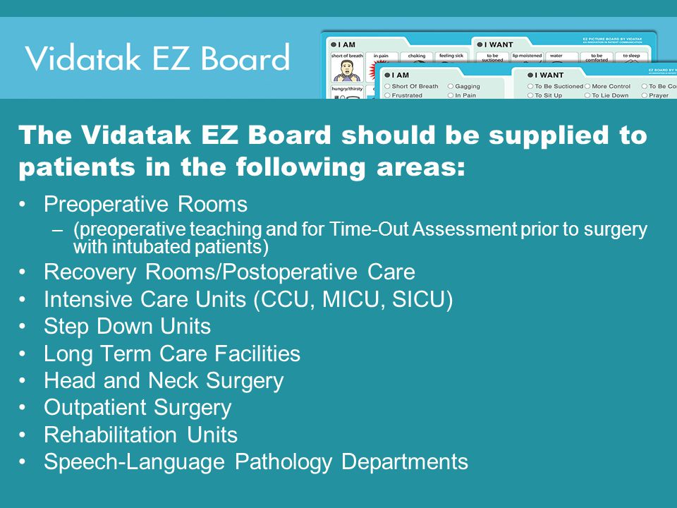 The Vidatak EZ Board should be supplied to patients in the following areas: Preoperative Rooms –(preoperative teaching and for Time-Out Assessment prior to surgery with intubated patients) Recovery Rooms/Postoperative Care Intensive Care Units (CCU, MICU, SICU) Step Down Units Long Term Care Facilities Head and Neck Surgery Outpatient Surgery Rehabilitation Units Speech-Language Pathology Departments