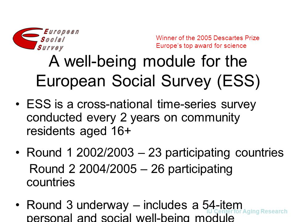 IU Center for Aging Research A well-being module for the European Social Survey (ESS) ESS is a cross-national time-series survey conducted every 2 years on community residents aged 16+ Round 1 2002/2003 – 23 participating countries Round 2 2004/2005 – 26 participating countries Round 3 underway – includes a 54-item personal and social well-being module Winner of the 2005 Descartes Prize Europe's top award for science