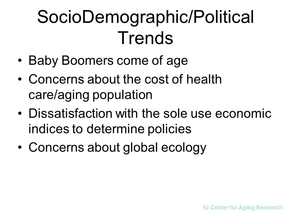 IU Center for Aging Research SocioDemographic/Political Trends Baby Boomers come of age Concerns about the cost of health care/aging population Dissat