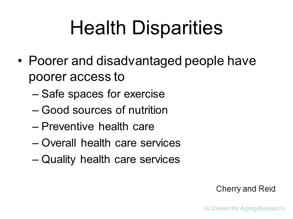 IU Center for Aging Research Health Disparities Poorer and disadvantaged people have poorer access to –Safe spaces for exercise –Good sources of nutri