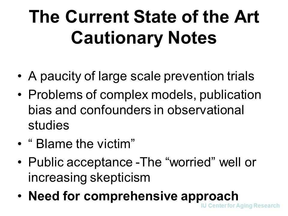 IU Center for Aging Research The Current State of the Art Cautionary Notes A paucity of large scale prevention trials Problems of complex models, publ