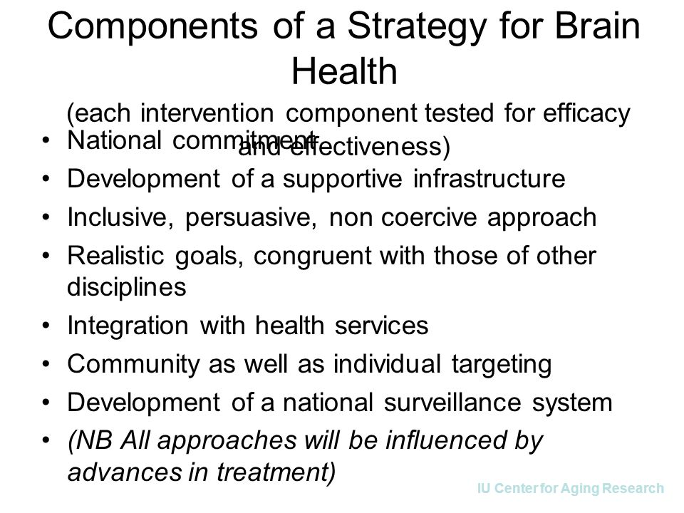 IU Center for Aging Research Components of a Strategy for Brain Health (each intervention component tested for efficacy and effectiveness) National commitment Development of a supportive infrastructure Inclusive, persuasive, non coercive approach Realistic goals, congruent with those of other disciplines Integration with health services Community as well as individual targeting Development of a national surveillance system (NB All approaches will be influenced by advances in treatment)