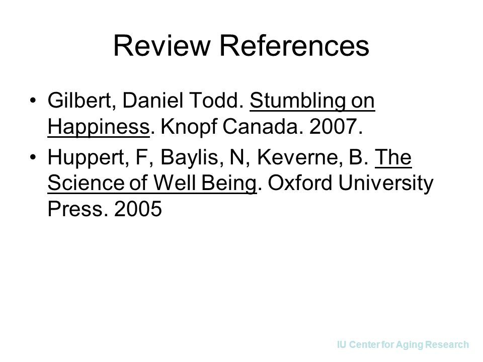 IU Center for Aging Research Review References Gilbert, Daniel Todd. Stumbling on Happiness. Knopf Canada. 2007. Huppert, F, Baylis, N, Keverne, B. Th