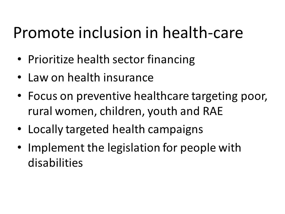 Promote inclusion in health-care Prioritize health sector financing Law on health insurance Focus on preventive healthcare targeting poor, rural women, children, youth and RAE Locally targeted health campaigns Implement the legislation for people with disabilities