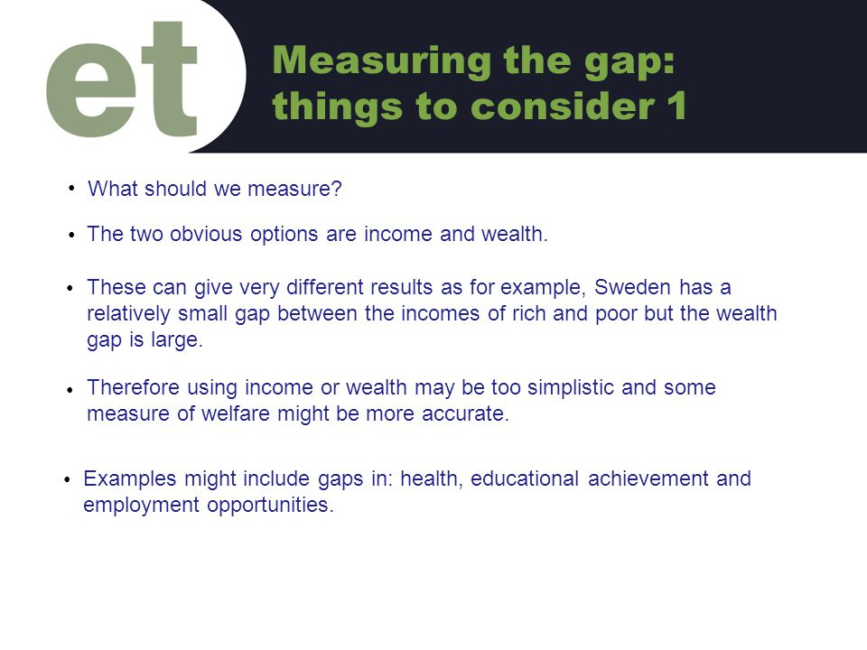 What should we measure? C The two obvious options are income and wealth. C These can give very different results as for example, Sweden has a relative
