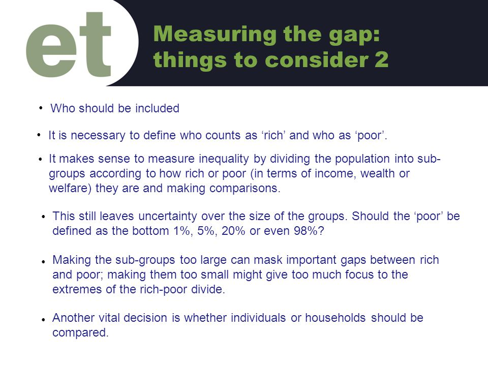 It is necessary to define who counts as 'rich' and who as 'poor'. C It makes sense to measure inequality by dividing the population into sub- groups a