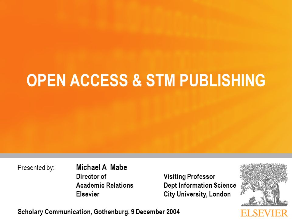 Presented by: Michael A Mabe Director ofVisiting Professor Academic Relations Dept Information Science Elsevier City University, London Scholary Communication, Gothenburg, 9 December 2004 OPEN ACCESS & STM PUBLISHING