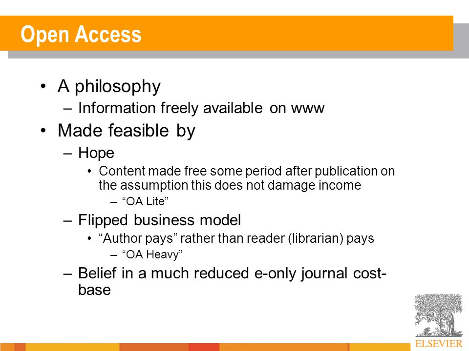 Open Access A philosophy –Information freely available on www Made feasible by –Hope Content made free some period after publication on the assumption this does not damage income – OA Lite –Flipped business model Author pays rather than reader (librarian) pays – OA Heavy –Belief in a much reduced e-only journal cost- base