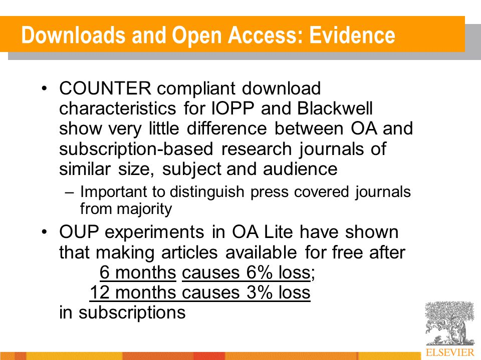 Downloads and Open Access: Evidence COUNTER compliant download characteristics for IOPP and Blackwell show very little difference between OA and subscription-based research journals of similar size, subject and audience –Important to distinguish press covered journals from majority OUP experiments in OA Lite have shown that making articles available for free after 6 months causes 6% loss; 12 months causes 3% loss in subscriptions