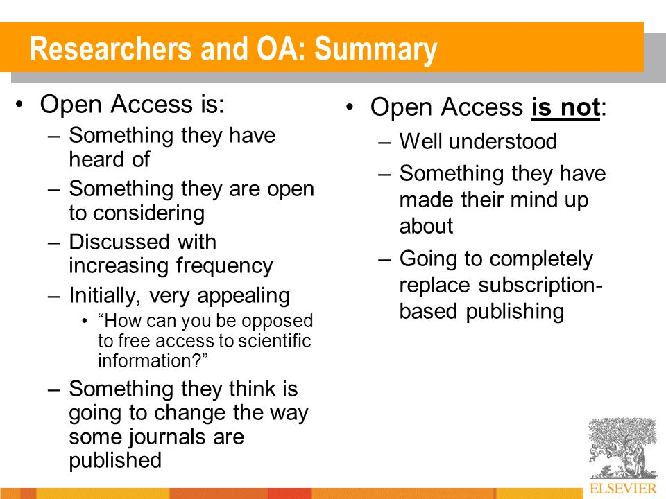 Researchers and OA: Summary Open Access is: –Something they have heard of –Something they are open to considering –Discussed with increasing frequency –Initially, very appealing How can you be opposed to free access to scientific information? –Something they think is going to change the way some journals are published Open Access is not: –Well understood –Something they have made their mind up about –Going to completely replace subscription- based publishing
