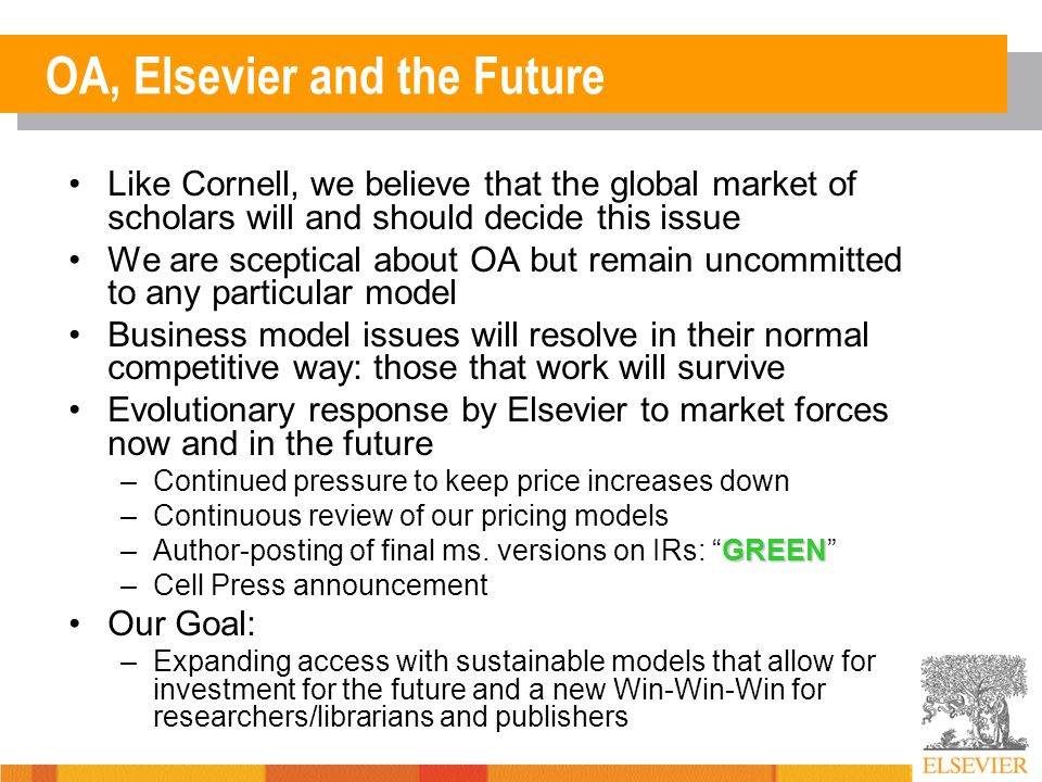 OA, Elsevier and the Future Like Cornell, we believe that the global market of scholars will and should decide this issue We are sceptical about OA but remain uncommitted to any particular model Business model issues will resolve in their normal competitive way: those that work will survive Evolutionary response by Elsevier to market forces now and in the future –Continued pressure to keep price increases down –Continuous review of our pricing models GREEN –Author-posting of final ms.