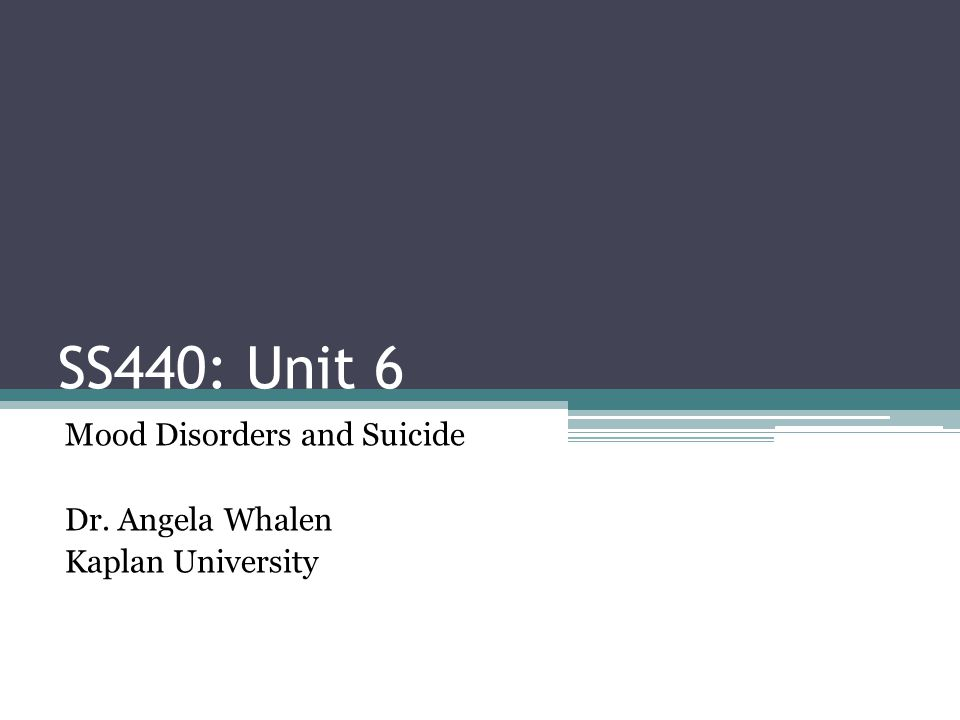 SS440: Unit 6 Mood Disorders and Suicide Dr. Angela Whalen Kaplan University