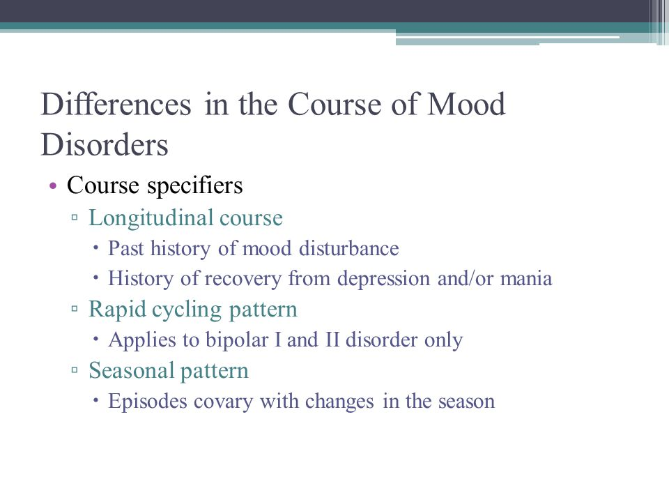 Differences in the Course of Mood Disorders Course specifiers ▫ Longitudinal course  Past history of mood disturbance  History of recovery from depr
