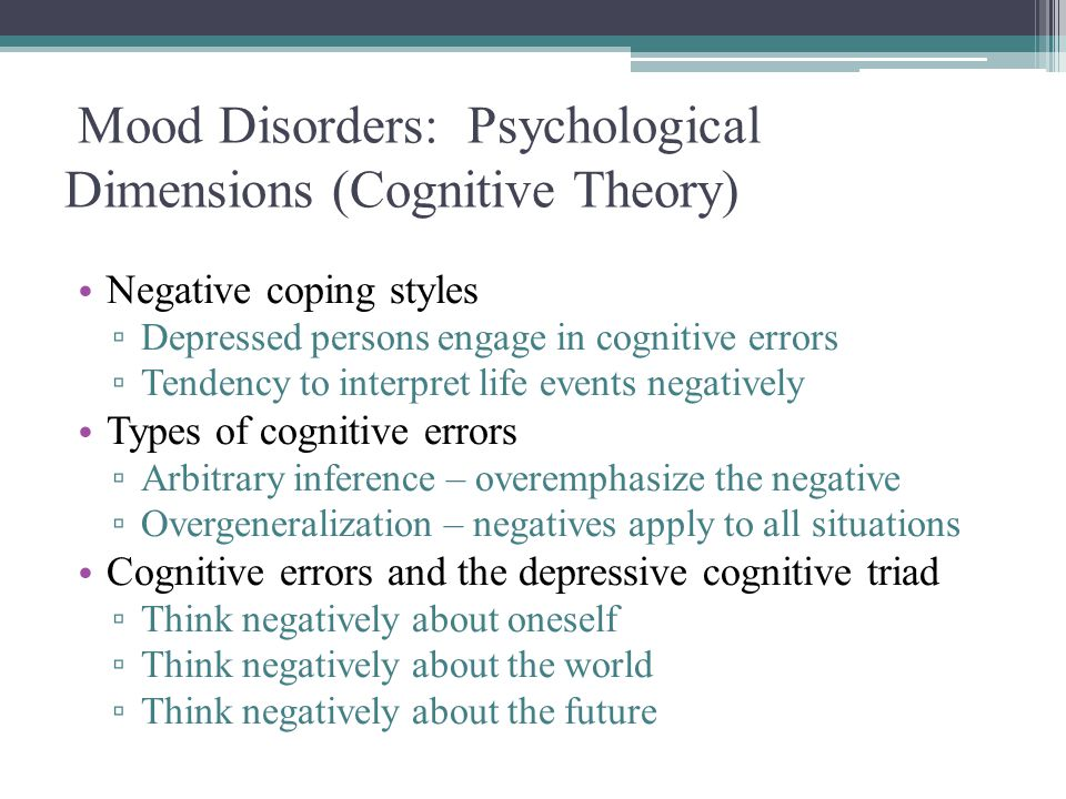 Mood Disorders: Psychological Dimensions (Cognitive Theory) Negative coping styles ▫ Depressed persons engage in cognitive errors ▫ Tendency to interp