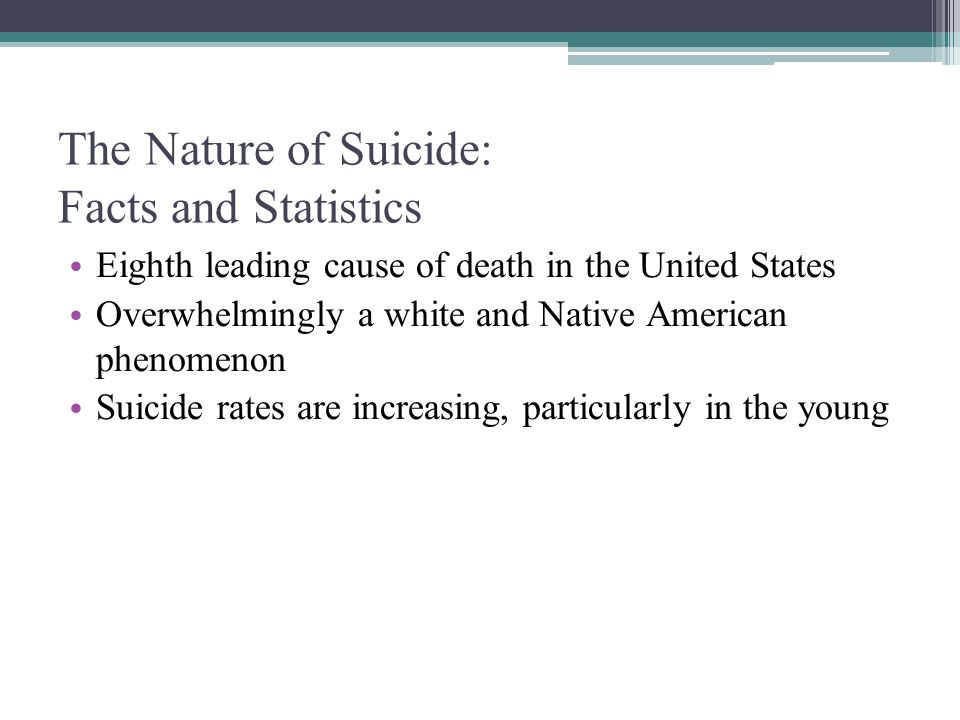 The Nature of Suicide: Facts and Statistics Eighth leading cause of death in the United States Overwhelmingly a white and Native American phenomenon S
