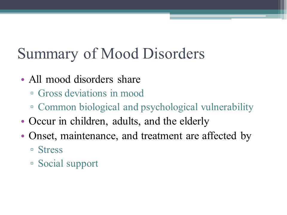 Summary of Mood Disorders All mood disorders share ▫ Gross deviations in mood ▫ Common biological and psychological vulnerability Occur in children, a