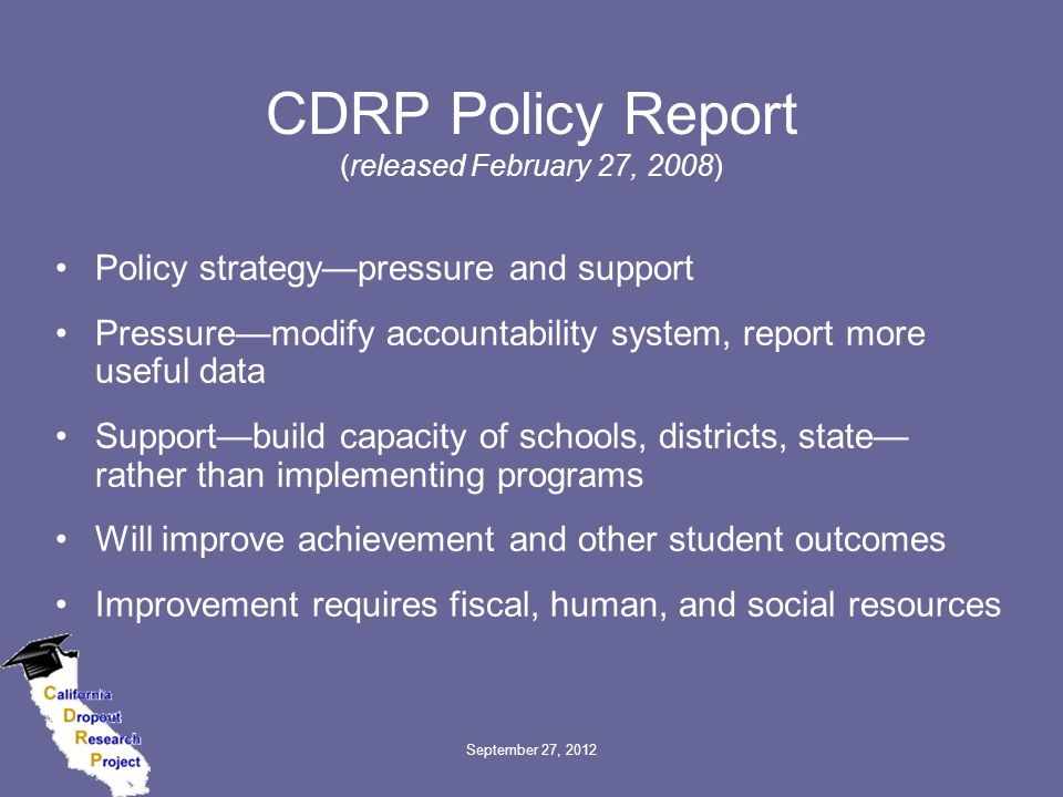 CDRP Policy Report (released February 27, 2008) Policy strategy—pressure and support Pressure—modify accountability system, report more useful data Support—build capacity of schools, districts, state— rather than implementing programs Will improve achievement and other student outcomes Improvement requires fiscal, human, and social resources