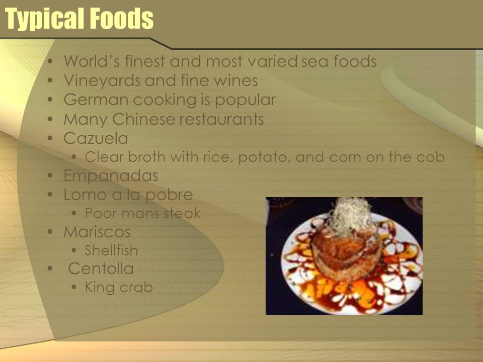 Typical Foods World's finest and most varied sea foods Vineyards and fine wines German cooking is popular Many Chinese restaurants Cazuela Clear broth with rice, potato, and corn on the cob Empanadas Lomo a la pobre Poor mans steak Mariscos Shellfish Centolla King crab