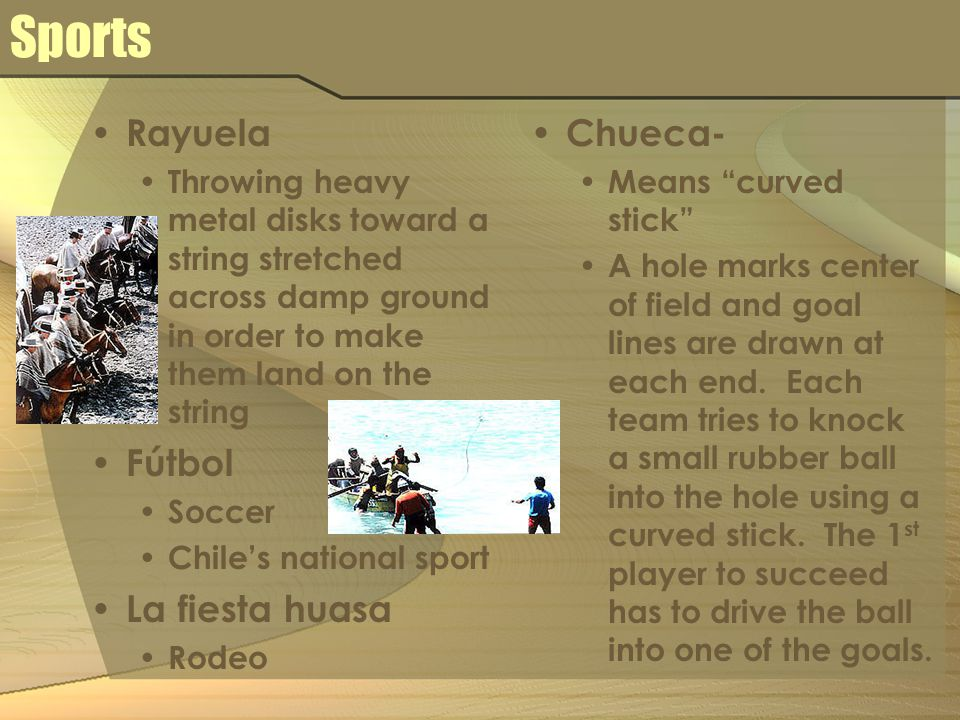 Sports Rayuela Throwing heavy metal disks toward a string stretched across damp ground in order to make them land on the string Fútbol Soccer Chile's national sport La fiesta huasa Rodeo Chueca- Means curved stick A hole marks center of field and goal lines are drawn at each end.