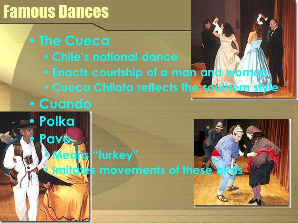 Famous Dances The Cueca Chile's national dance Enacts courtship of a man and woman Cueca Chilata reflects the southern style Cuando Polka Pavo Means turkey Imitates movements of these birds