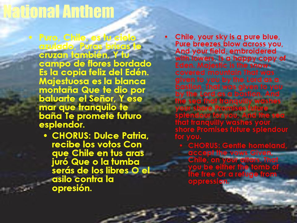 National Anthem Chile, your sky is a pure blue, Pure breezes blow across you, And your field, embroidered with lowers, Is a happy copy of Eden.
