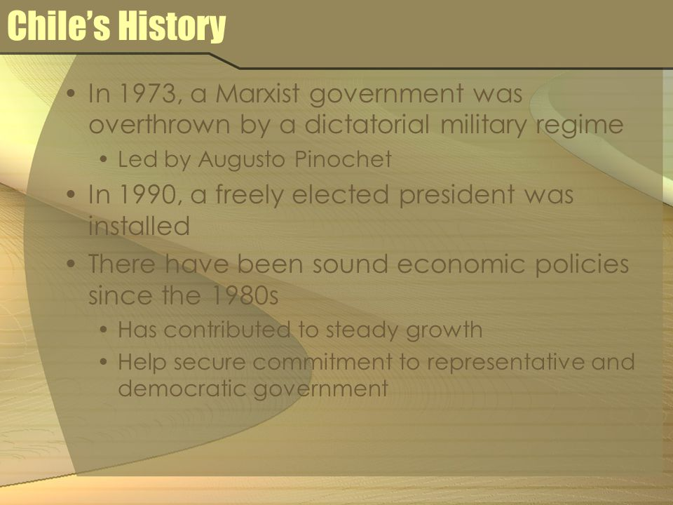 Chile's History In 1973, a Marxist government was overthrown by a dictatorial military regime Led by Augusto Pinochet In 1990, a freely elected president was installed There have been sound economic policies since the 1980s Has contributed to steady growth Help secure commitment to representative and democratic government