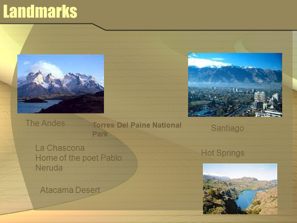 Landmarks The Andes Santiago La Chascona Home of the poet Pablo Neruda Hot Springs Torres Del Paine National Park Atacama Desert