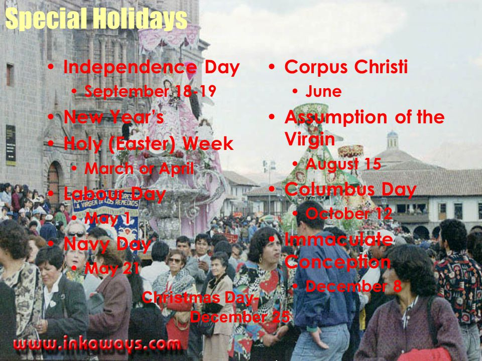 Special Holidays Independence Day September 18-19 New Year's Holy (Easter) Week March or April Labour Day May 1 Navy Day May 21 Corpus Christi June Assumption of the Virgin August 15 Columbus Day October 12 Immaculate Conception December 8 Christmas Day- December 25