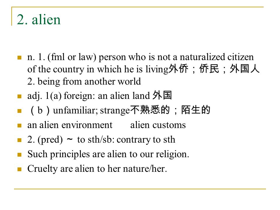 2. alien n. 1. (fml or law) person who is not a naturalized citizen of the country in which he is living 外侨;侨民;外国人 2. being from another world adj. 1(