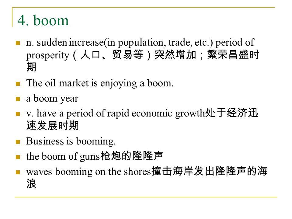 4. boom n. sudden increase(in population, trade, etc.) period of prosperity (人口、贸易等)突然增加;繁荣昌盛时 期 The oil market is enjoying a boom. a boom year v. hav