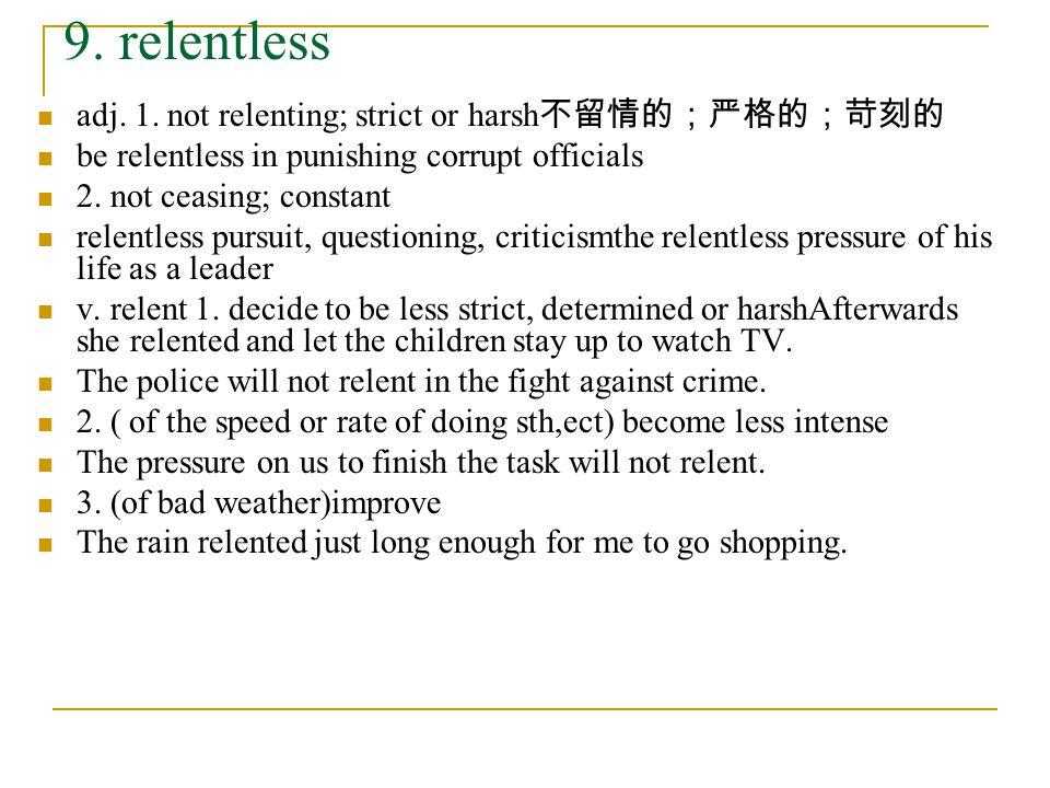 9. relentless adj. 1. not relenting; strict or harsh 不留情的;严格的;苛刻的 be relentless in punishing corrupt officials 2. not ceasing; constant relentless pur