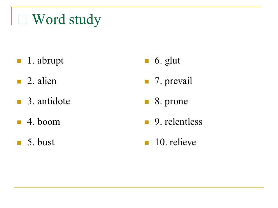 Ⅲ Word study 1. abrupt 2. alien 3. antidote 4. boom 5. bust 6. glut 7. prevail 8. prone 9. relentless 10. relieve