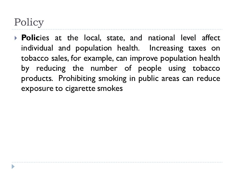 Policy  Policies at the local, state, and national level affect individual and population health.