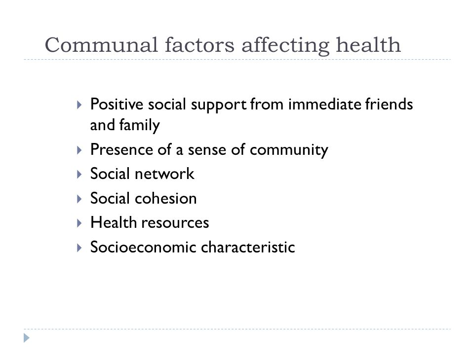 Communal factors affecting health  Positive social support from immediate friends and family  Presence of a sense of community  Social network  Social cohesion  Health resources  Socioeconomic characteristic