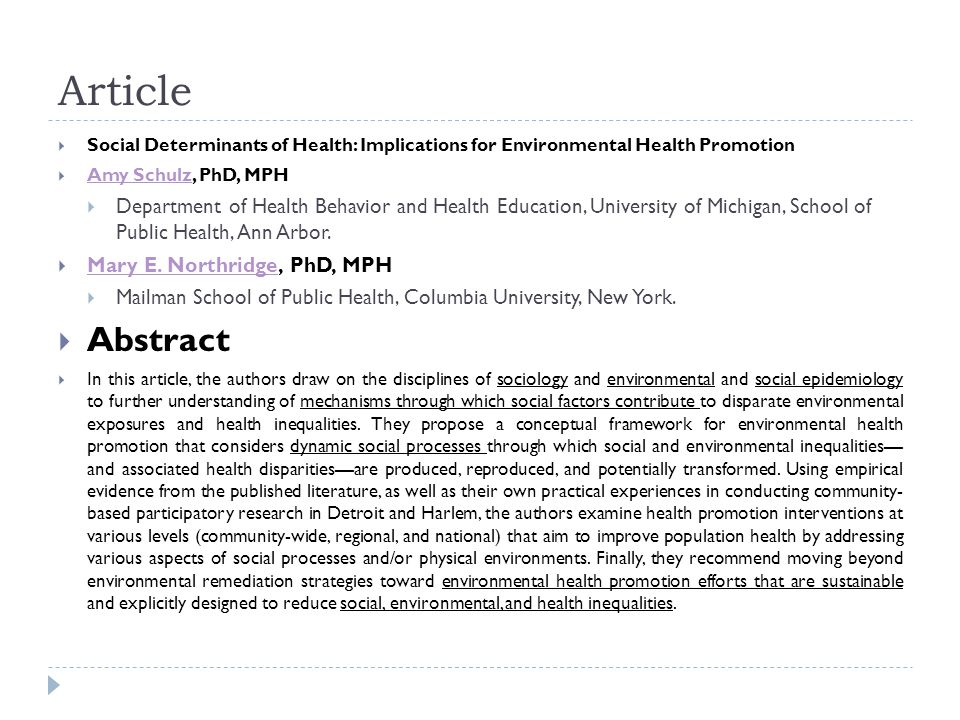 Article  Social Determinants of Health: Implications for Environmental Health Promotion  Amy Schulz, PhD, MPH Amy Schulz  Department of Health Behavior and Health Education, University of Michigan, School of Public Health, Ann Arbor.