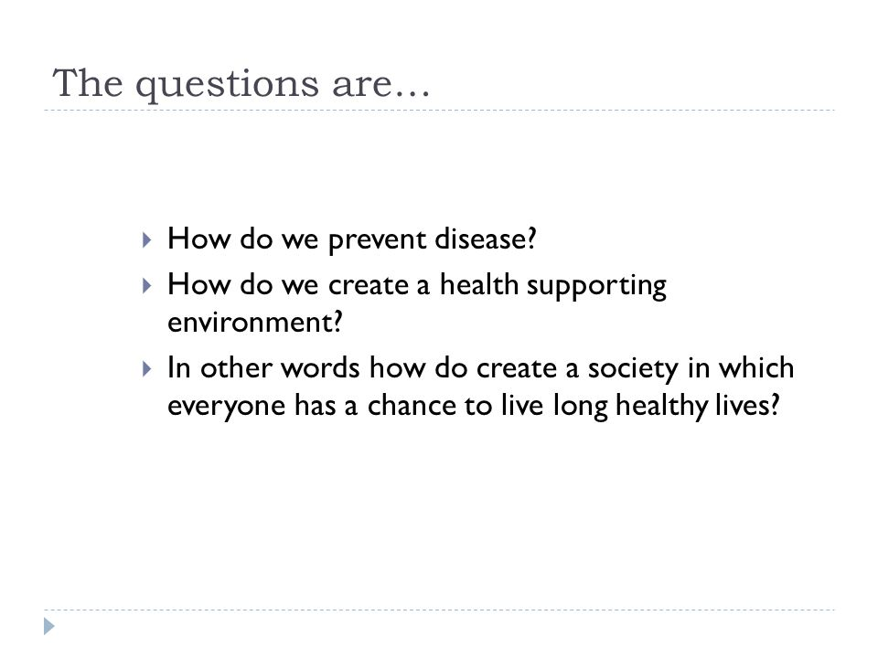 The questions are…  How do we prevent disease.  How do we create a health supporting environment.