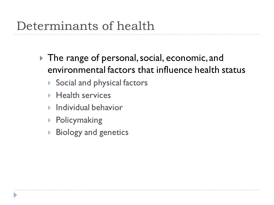 Determinants of health  The range of personal, social, economic, and environmental factors that influence health status  Social and physical factors  Health services  Individual behavior  Policymaking  Biology and genetics