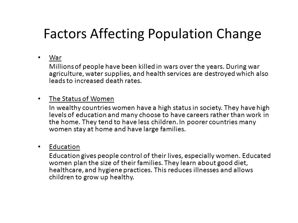 Factors Affecting Population Change War Millions of people have been killed in wars over the years. During war agriculture, water supplies, and health