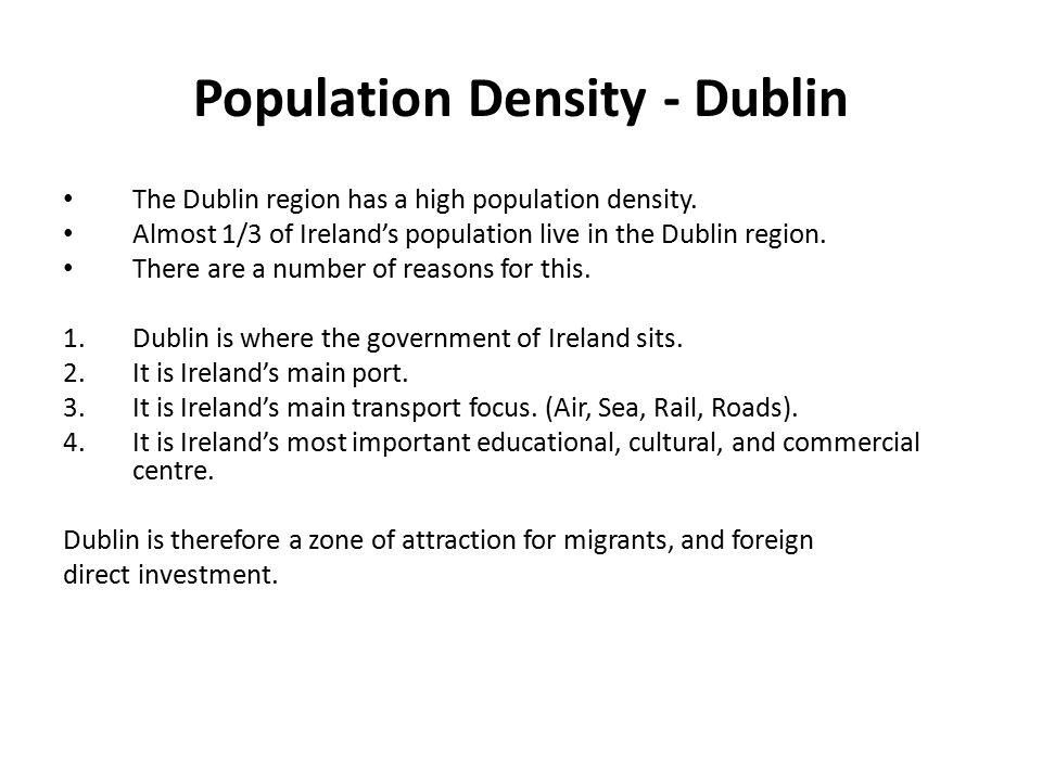 Population Density - Dublin The Dublin region has a high population density. Almost 1/3 of Ireland's population live in the Dublin region. There are a