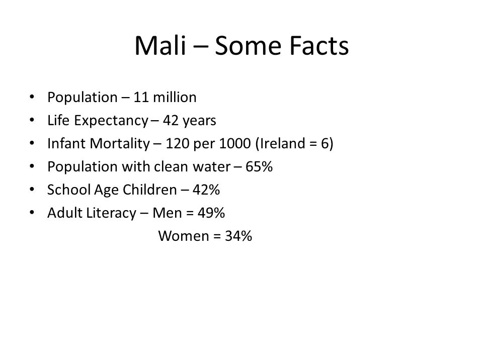 Mali – Some Facts Population – 11 million Life Expectancy – 42 years Infant Mortality – 120 per 1000 (Ireland = 6) Population with clean water – 65% S