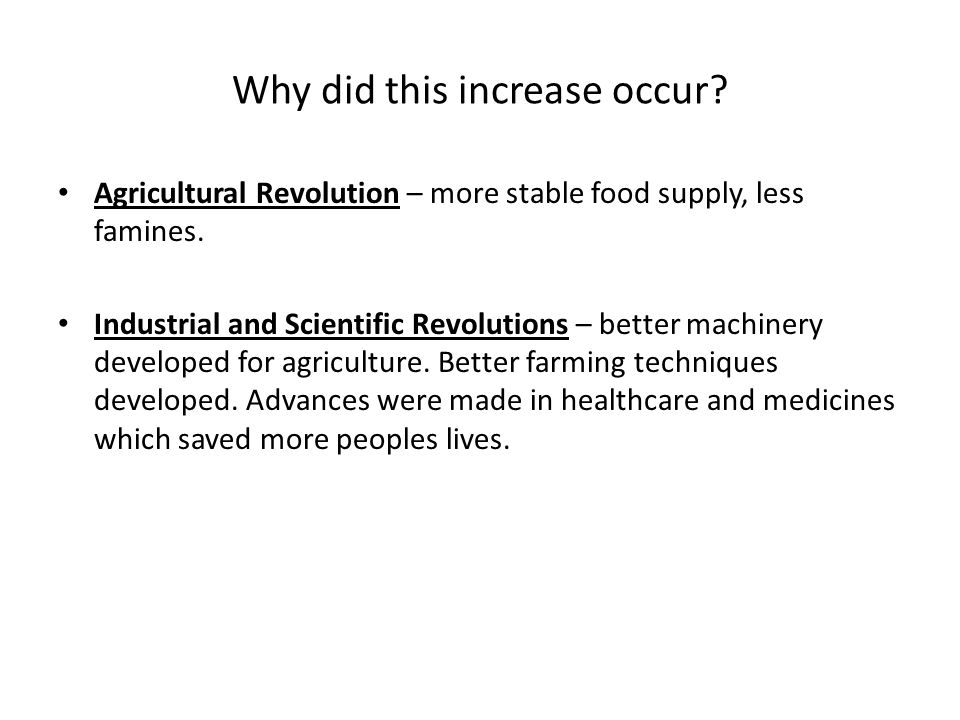 Why did this increase occur? Agricultural Revolution – more stable food supply, less famines. Industrial and Scientific Revolutions – better machinery