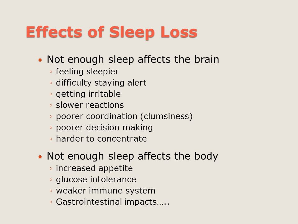 Effects of Sleep Loss Not enough sleep affects the brain ◦feeling sleepier ◦difficulty staying alert ◦getting irritable ◦slower reactions ◦poorer coor