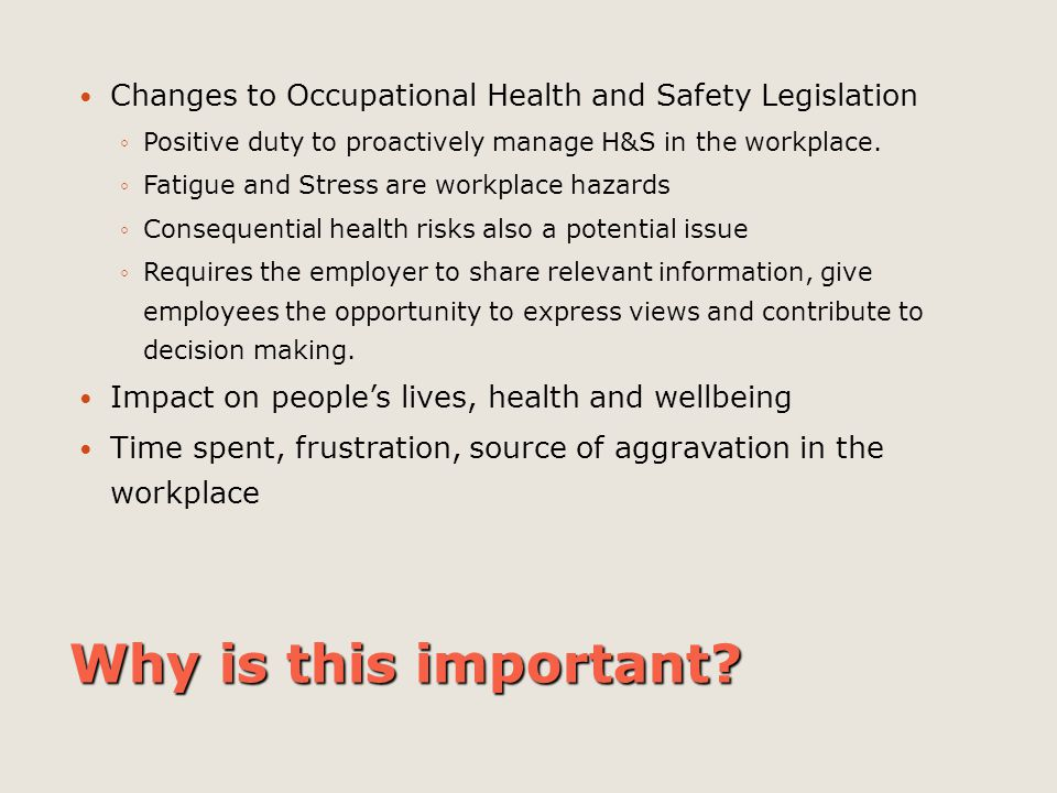 Why is this important? Changes to Occupational Health and Safety Legislation ◦Positive duty to proactively manage H&S in the workplace. ◦Fatigue and S
