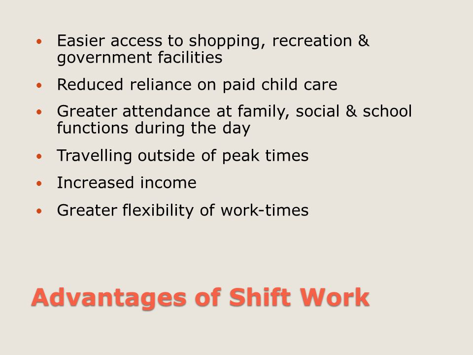 Advantages of Shift Work Easier access to shopping, recreation & government facilities Reduced reliance on paid child care Greater attendance at famil