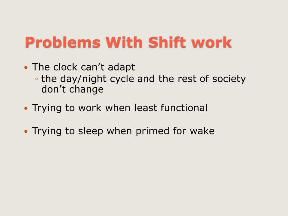 Problems With Shift work The clock can't adapt ◦the day/night cycle and the rest of society don't change Trying to work when least functional Trying t